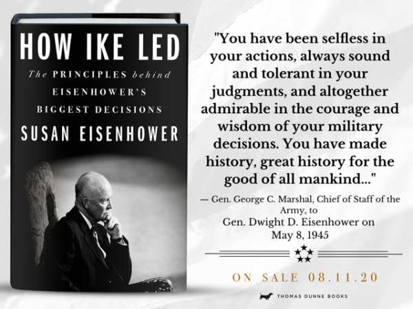 """""""You have been selfless in your actions, always sound and tolerant in your judgments, and altogether admirable in the courage and wisdom of your military decisions. You have made history, great history for the good of all mankind…"""" –Ge. George C. Marshal, Chief of Staff of the Army, to Gen. Dwight D. Eisenhower on May 8, 1945"""